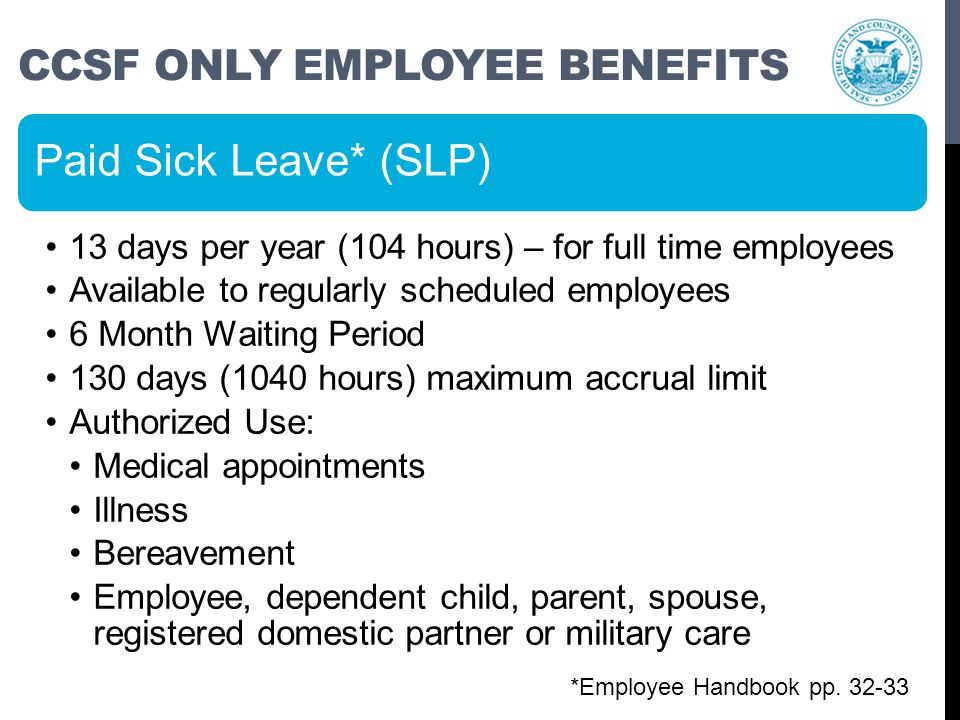 CCSF ONLY EMPLOYEE BENEFITS Paid Sick Leave* (SLP) 13 days per year (104 hours) – for full time employees Available to regularly scheduled employees 6 Month Waiting Period 130 days (1040 hours) maximum accrual limit Authorized Use: Medical appointments Illness Bereavement Employee, dependent child, parent, spouse, registered domestic partner or military care *Employee Handbook pp.