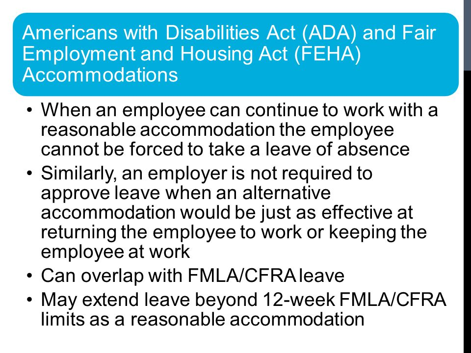 Americans with Disabilities Act (ADA) and Fair Employment and Housing Act (FEHA) Accommodations When an employee can continue to work with a reasonable accommodation the employee cannot be forced to take a leave of absence Similarly, an employer is not required to approve leave when an alternative accommodation would be just as effective at returning the employee to work or keeping the employee at work Can overlap with FMLA/CFRA leave May extend leave beyond 12-week FMLA/CFRA limits as a reasonable accommodation