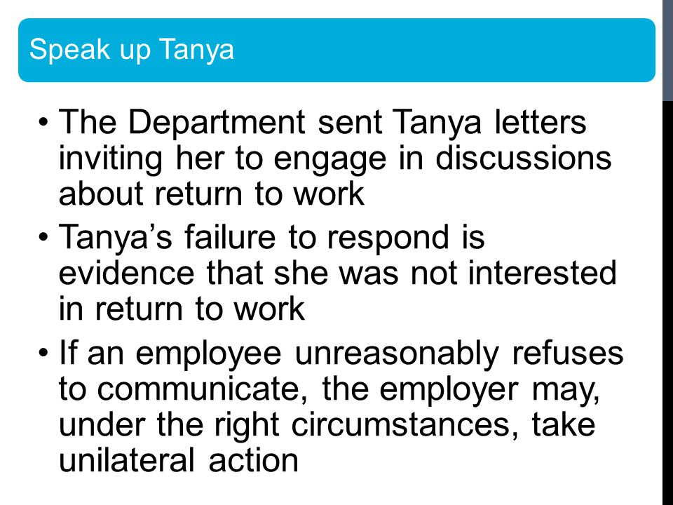 Speak up Tanya The Department sent Tanya letters inviting her to engage in discussions about return to work Tanya's failure to respond is evidence that she was not interested in return to work If an employee unreasonably refuses to communicate, the employer may, under the right circumstances, take unilateral action
