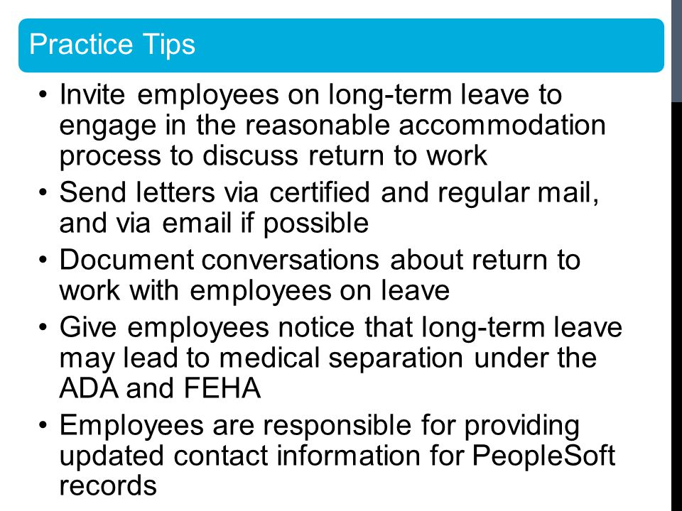 Practice Tips Invite employees on long-term leave to engage in the reasonable accommodation process to discuss return to work Send letters via certified and regular mail, and via email if possible Document conversations about return to work with employees on leave Give employees notice that long-term leave may lead to medical separation under the ADA and FEHA Employees are responsible for providing updated contact information for PeopleSoft records