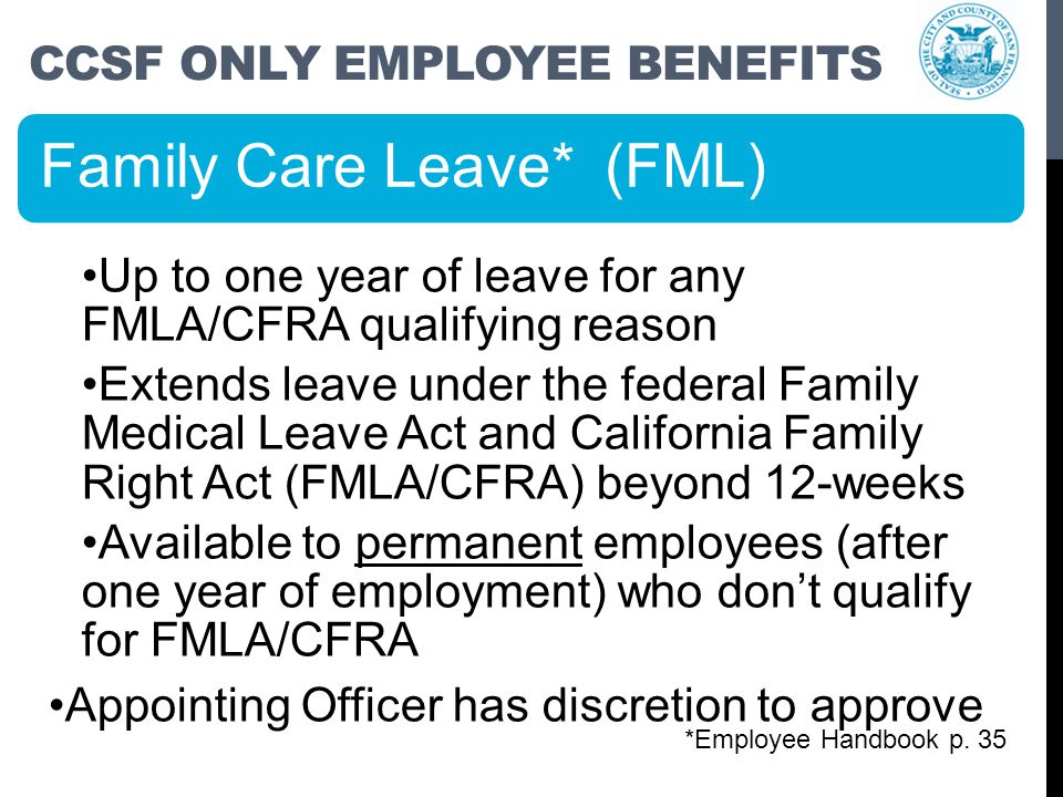 CCSF ONLY EMPLOYEE BENEFITS Family Care Leave* (FML) Up to one year of leave for any FMLA/CFRA qualifying reason Extends leave under the federal Family Medical Leave Act and California Family Right Act (FMLA/CFRA) beyond 12-weeks Available to permanent employees (after one year of employment) who don't qualify for FMLA/CFRA Appointing Officer has discretion to approve *Employee Handbook p.