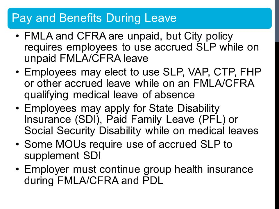 Pay and Benefits During Leave FMLA and CFRA are unpaid, but City policy requires employees to use accrued SLP while on unpaid FMLA/CFRA leave Employees may elect to use SLP, VAP, CTP, FHP or other accrued leave while on an FMLA/CFRA qualifying medical leave of absence Employees may apply for State Disability Insurance (SDI), Paid Family Leave (PFL) or Social Security Disability while on medical leaves Some MOUs require use of accrued SLP to supplement SDI Employer must continue group health insurance during FMLA/CFRA and PDL