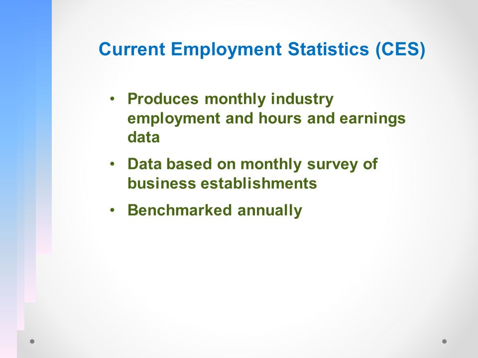 Current Employment Statistics (CES) Produces monthly industry employment and hours and earnings data Data based on monthly survey of business establishments Benchmarked annually