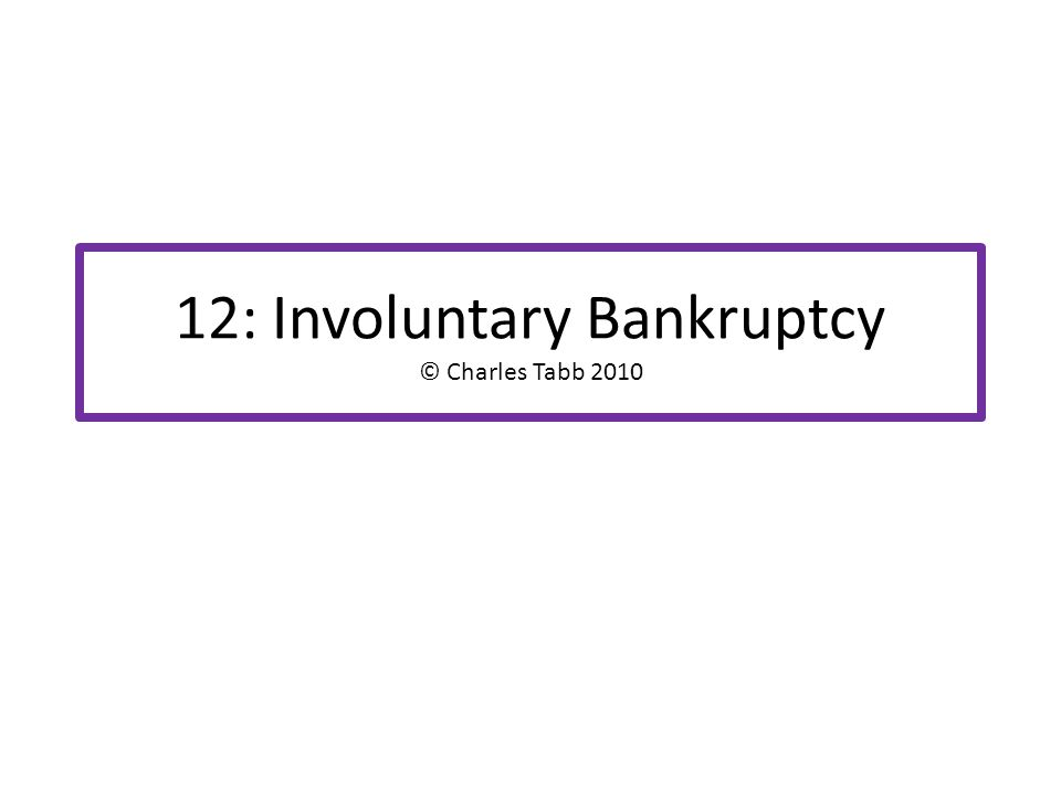 12: Involuntary Bankruptcy © Charles Tabb 2010