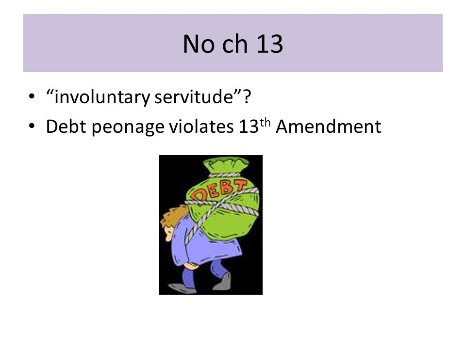 No ch 13 involuntary servitude Debt peonage violates 13 th Amendment