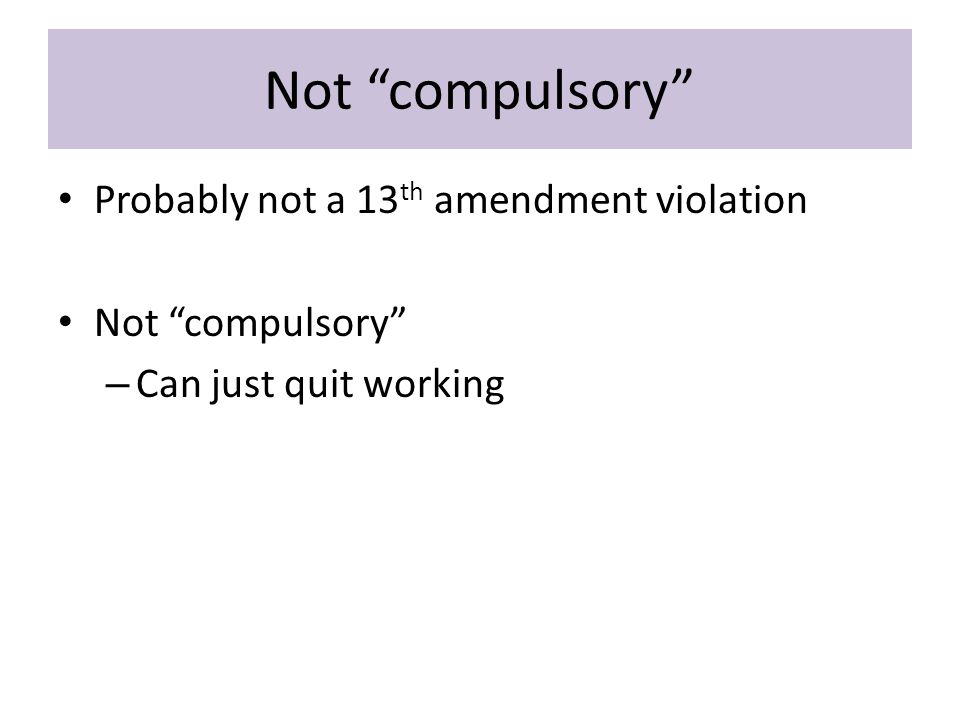 Not compulsory Probably not a 13 th amendment violation Not compulsory – Can just quit working