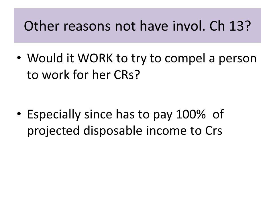 Other reasons not have invol. Ch 13. Would it WORK to try to compel a person to work for her CRs.