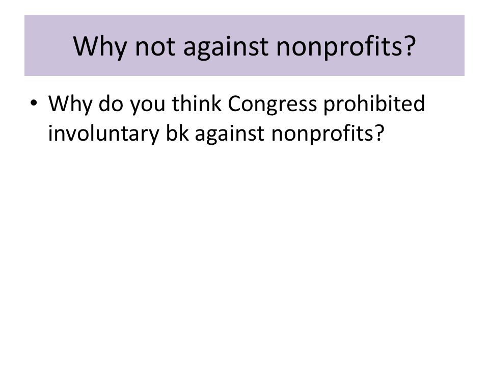 Why not against nonprofits Why do you think Congress prohibited involuntary bk against nonprofits