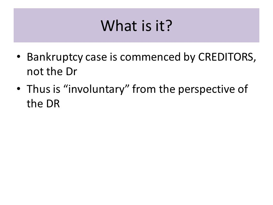 Operations in the gap Voluntary bk: – Dr's filing of petition = order for relief Involuntary Bk: – CRs' filing of petition ≠ order for relief  Have to prove a ground for relief