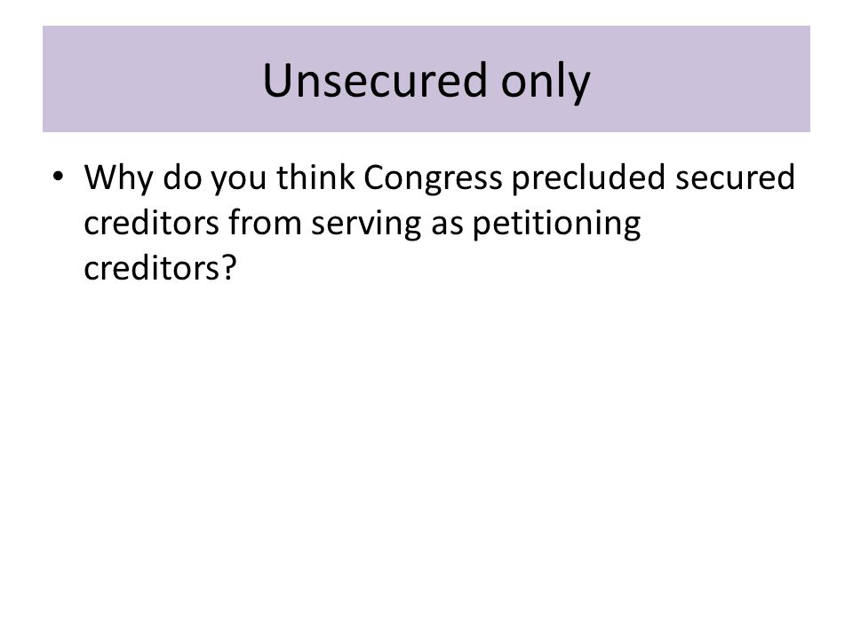 Unsecured only Why do you think Congress precluded secured creditors from serving as petitioning creditors