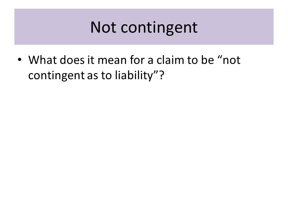 Not contingent What does it mean for a claim to be not contingent as to liability