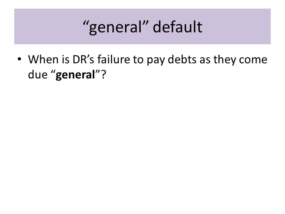 general default When is DR's failure to pay debts as they come due general