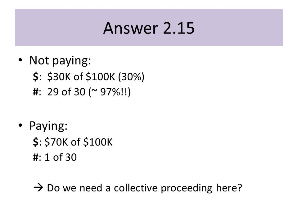 Answer 2.15 Not paying: $: $30K of $100K (30%) #: 29 of 30 (~ 97%!!) Paying: $: $70K of $100K #: 1 of 30  Do we need a collective proceeding here