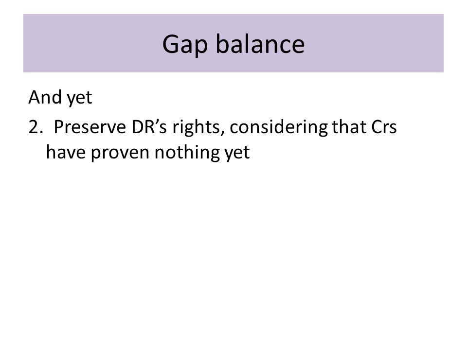 Gap balance And yet 2. Preserve DR's rights, considering that Crs have proven nothing yet