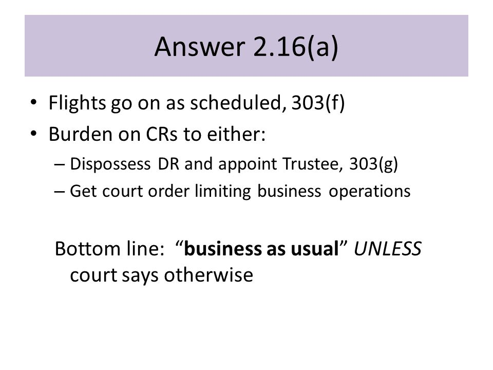 Answer 2.16(a) Flights go on as scheduled, 303(f) Burden on CRs to either: – Dispossess DR and appoint Trustee, 303(g) – Get court order limiting business operations Bottom line: business as usual UNLESS court says otherwise