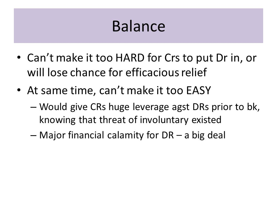 Balance Can't make it too HARD for Crs to put Dr in, or will lose chance for efficacious relief At same time, can't make it too EASY – Would give CRs huge leverage agst DRs prior to bk, knowing that threat of involuntary existed – Major financial calamity for DR – a big deal
