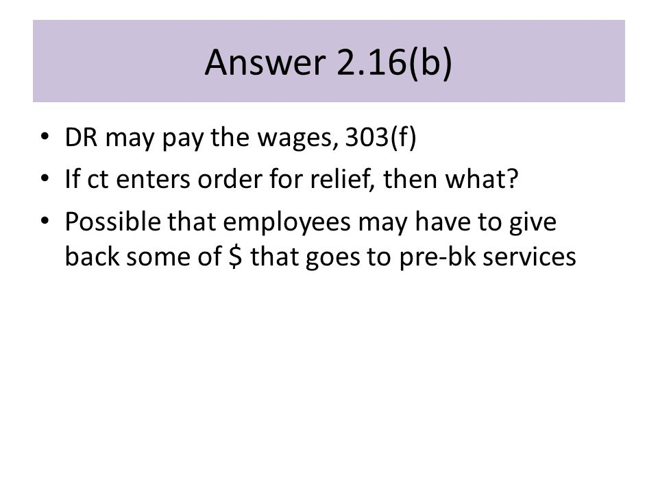 Answer 2.16(b) DR may pay the wages, 303(f) If ct enters order for relief, then what.