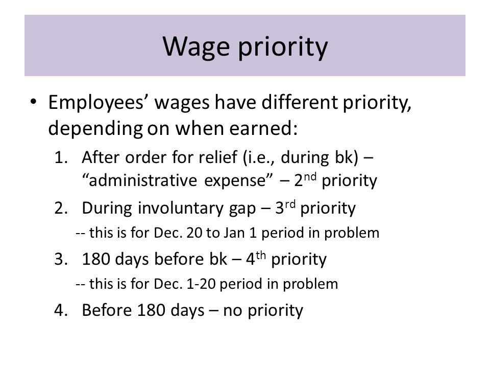 Wage priority Employees' wages have different priority, depending on when earned: 1.After order for relief (i.e., during bk) – administrative expense – 2 nd priority 2.During involuntary gap – 3 rd priority -- this is for Dec.