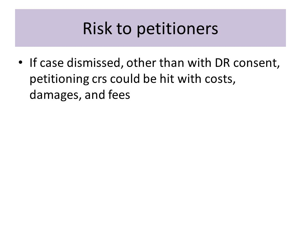 Risk to petitioners If case dismissed, other than with DR consent, petitioning crs could be hit with costs, damages, and fees