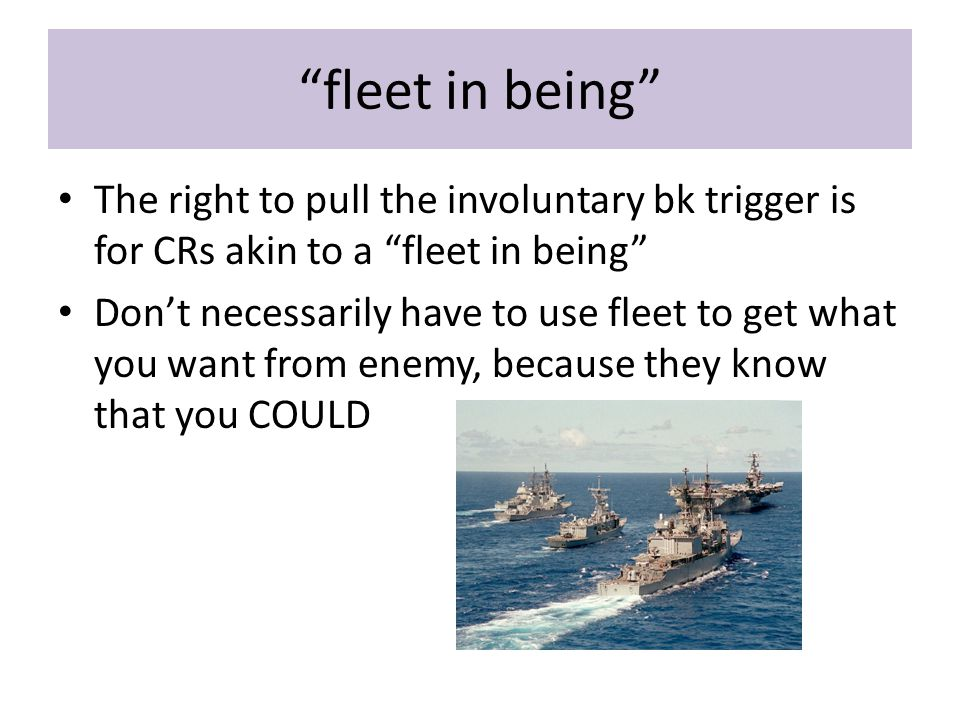 fleet in being The right to pull the involuntary bk trigger is for CRs akin to a fleet in being Don't necessarily have to use fleet to get what you want from enemy, because they know that you COULD