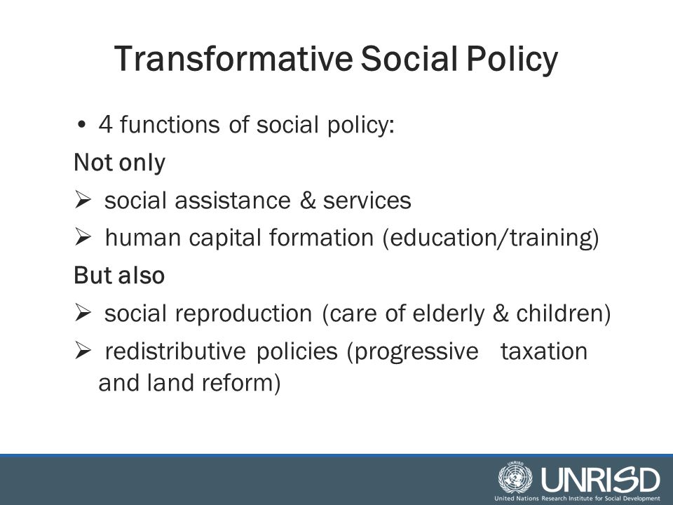 Transformative Social Policy 4 functions of social policy: Not only  social assistance & services  human capital formation (education/training) But also  social reproduction (care of elderly & children)  redistributive policies (progressive taxation and land reform)