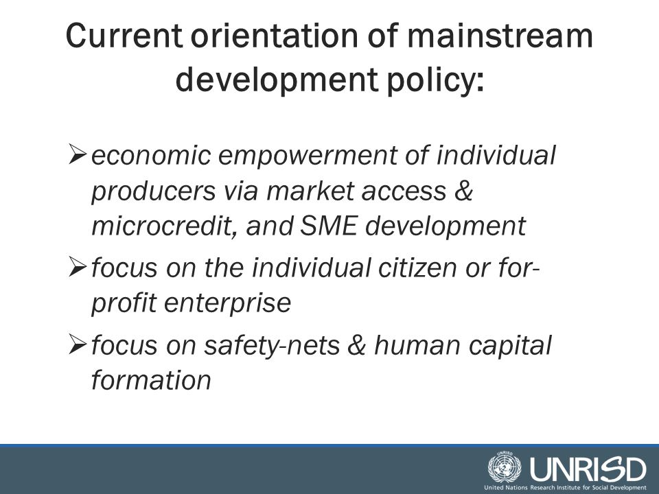 Current orientation of mainstream development policy:  economic empowerment of individual producers via market access & microcredit, and SME development  focus on the individual citizen or for- profit enterprise  focus on safety-nets & human capital formation