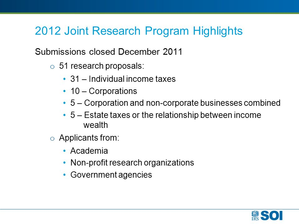 2012 Joint Research Program Highlights Submissions closed December 2011 o 51 research proposals: 31 – Individual income taxes 10 – Corporations 5 – Corporation and non-corporate businesses combined 5 – Estate taxes or the relationship between income wealth o Applicants from: Academia Non-profit research organizations Government agencies