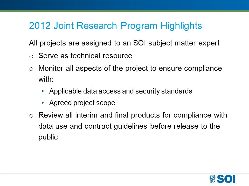 2012 Joint Research Program Highlights All projects are assigned to an SOI subject matter expert o Serve as technical resource o Monitor all aspects of the project to ensure compliance with: Applicable data access and security standards Agreed project scope o Review all interim and final products for compliance with data use and contract guidelines before release to the public
