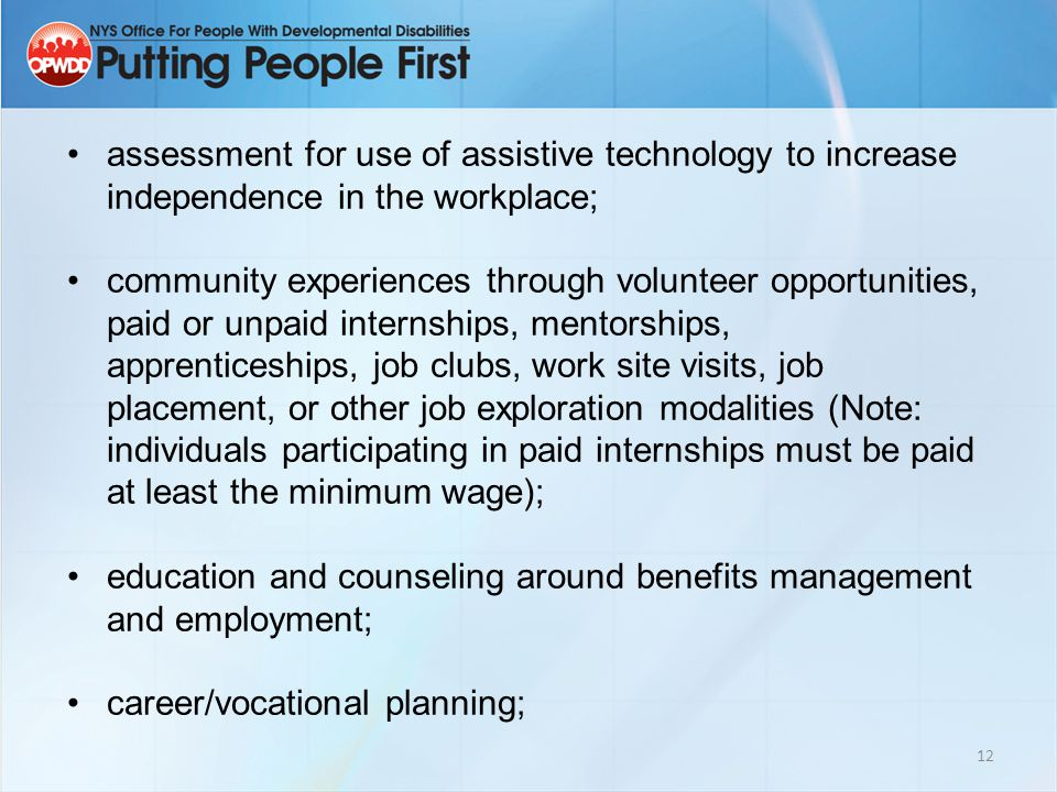 12 assessment for use of assistive technology to increase independence in the workplace; community experiences through volunteer opportunities, paid or unpaid internships, mentorships, apprenticeships, job clubs, work site visits, job placement, or other job exploration modalities (Note: individuals participating in paid internships must be paid at least the minimum wage); education and counseling around benefits management and employment; career/vocational planning;