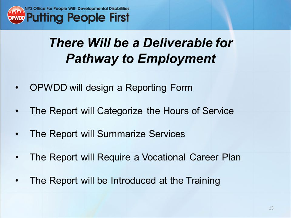 15 There Will be a Deliverable for Pathway to Employment OPWDD will design a Reporting Form The Report will Categorize the Hours of Service The Report will Summarize Services The Report will Require a Vocational Career Plan The Report will be Introduced at the Training