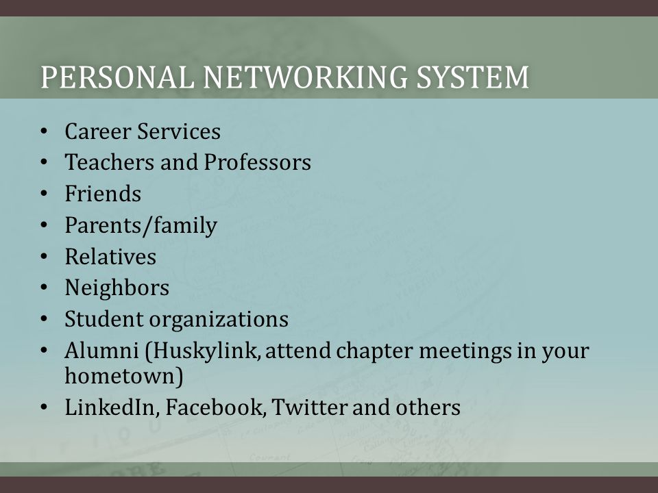 PERSONAL NETWORKING SYSTEMPERSONAL NETWORKING SYSTEM Career Services Teachers and Professors Friends Parents/family Relatives Neighbors Student organizations Alumni (Huskylink, attend chapter meetings in your hometown) LinkedIn, Facebook, Twitter and others
