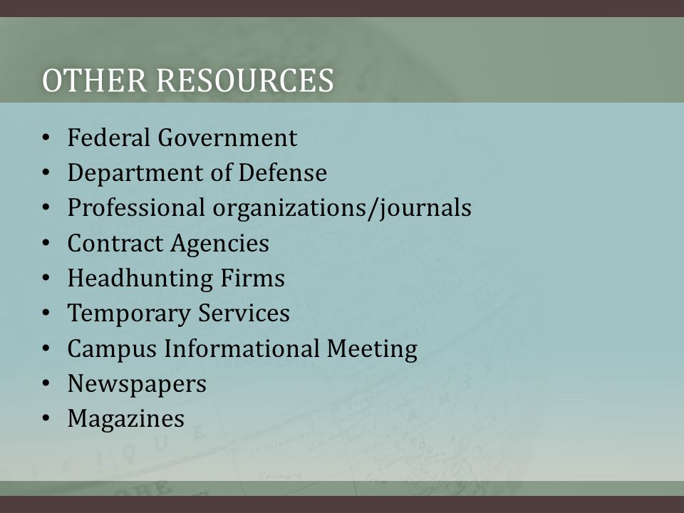 OTHER RESOURCESOTHER RESOURCES Federal Government Department of Defense Professional organizations/journals Contract Agencies Headhunting Firms Temporary Services Campus Informational Meeting Newspapers Magazines