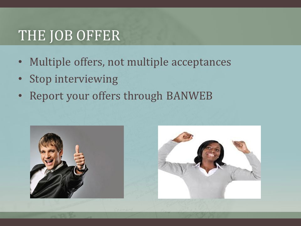 THE JOB OFFERTHE JOB OFFER Multiple offers, not multiple acceptances Stop interviewing Report your offers through BANWEB