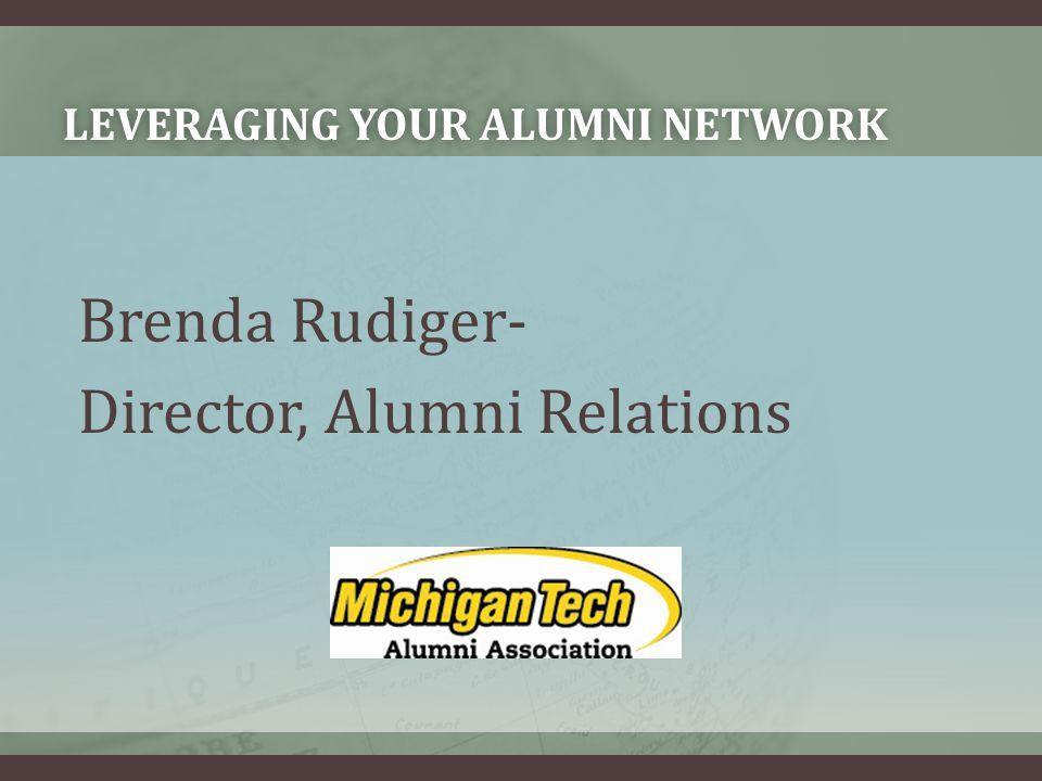 LEVERAGING YOUR ALUMNI NETWORKLEVERAGING YOUR ALUMNI NETWORK Brenda Rudiger- Director, Alumni Relations