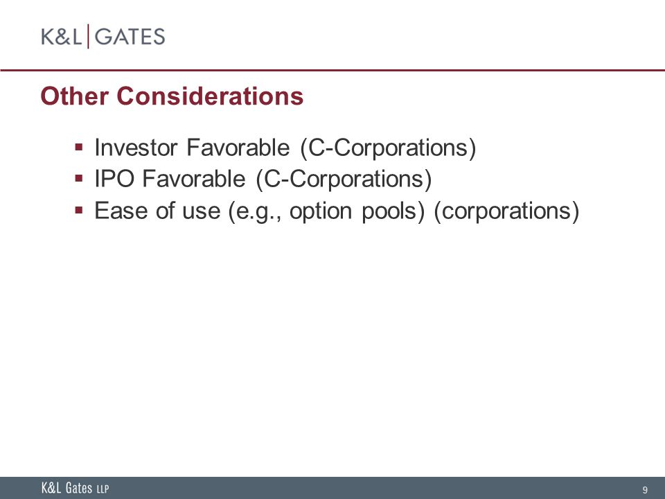 9 Other Considerations  Investor Favorable (C-Corporations)  IPO Favorable (C-Corporations)  Ease of use (e.g., option pools) (corporations)