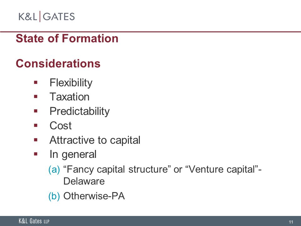 11 State of Formation Considerations  Flexibility  Taxation  Predictability  Cost  Attractive to capital  In general (a) Fancy capital structure or Venture capital - Delaware (b) Otherwise-PA