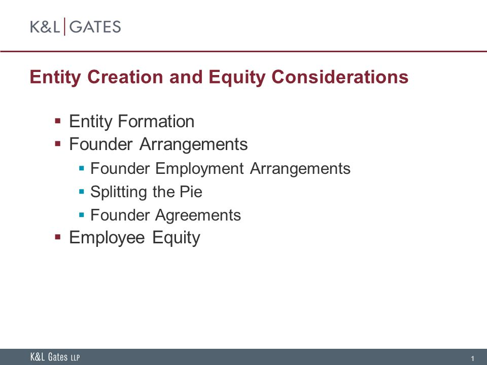 1 Entity Creation and Equity Considerations  Entity Formation  Founder Arrangements  Founder Employment Arrangements  Splitting the Pie  Founder Agreements  Employee Equity