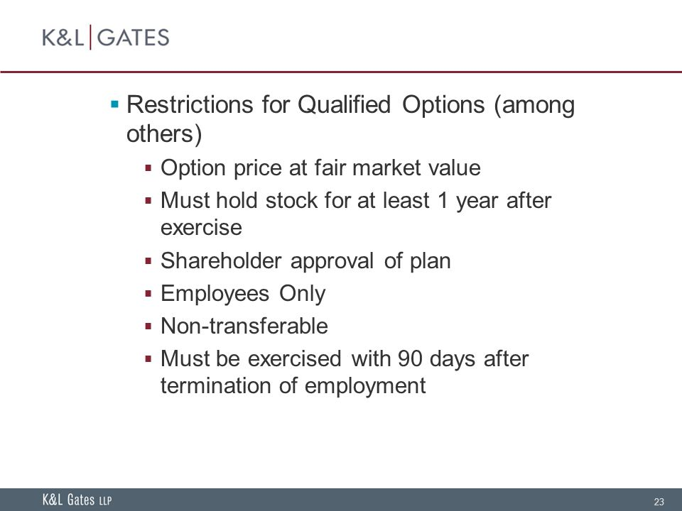 23  Restrictions for Qualified Options (among others)  Option price at fair market value  Must hold stock for at least 1 year after exercise  Shareholder approval of plan  Employees Only  Non-transferable  Must be exercised with 90 days after termination of employment