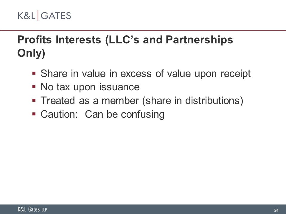 24 Profits Interests (LLC's and Partnerships Only)  Share in value in excess of value upon receipt  No tax upon issuance  Treated as a member (share in distributions)  Caution: Can be confusing