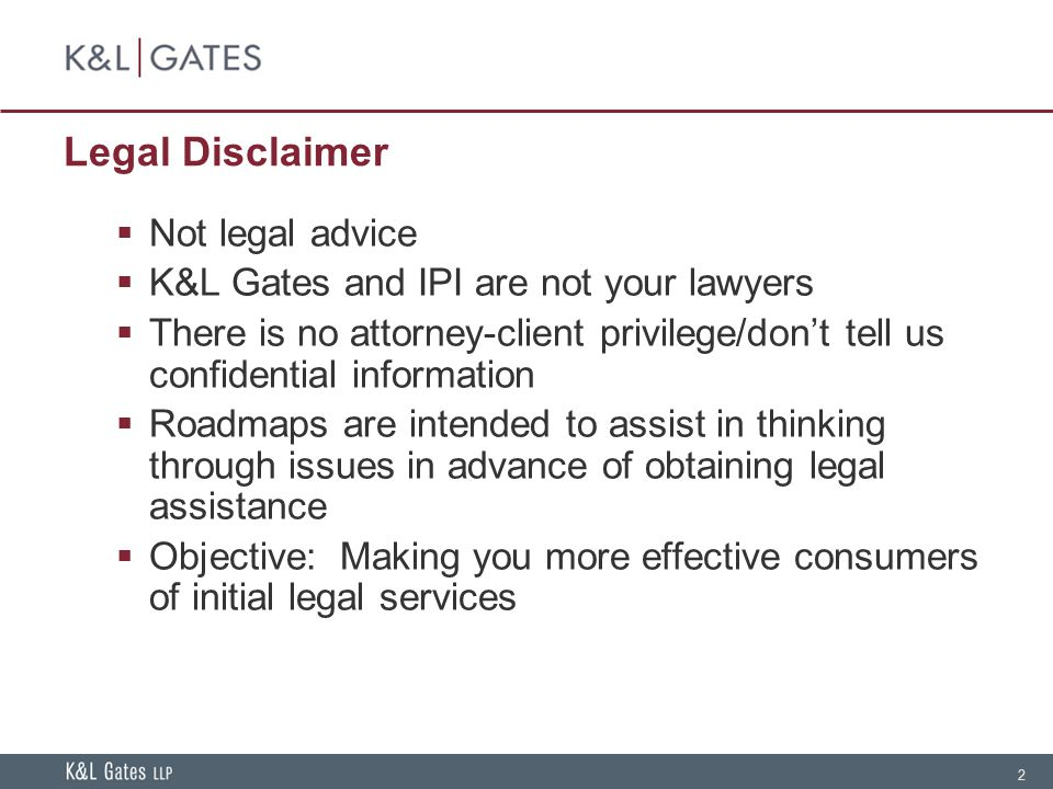 2 Legal Disclaimer  Not legal advice  K&L Gates and IPI are not your lawyers  There is no attorney-client privilege/don't tell us confidential information  Roadmaps are intended to assist in thinking through issues in advance of obtaining legal assistance  Objective: Making you more effective consumers of initial legal services