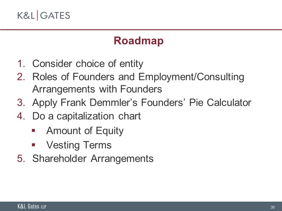 30 Roadmap 1.Consider choice of entity 2.Roles of Founders and Employment/Consulting Arrangements with Founders 3.Apply Frank Demmler's Founders' Pie Calculator 4.Do a capitalization chart  Amount of Equity  Vesting Terms 5.Shareholder Arrangements