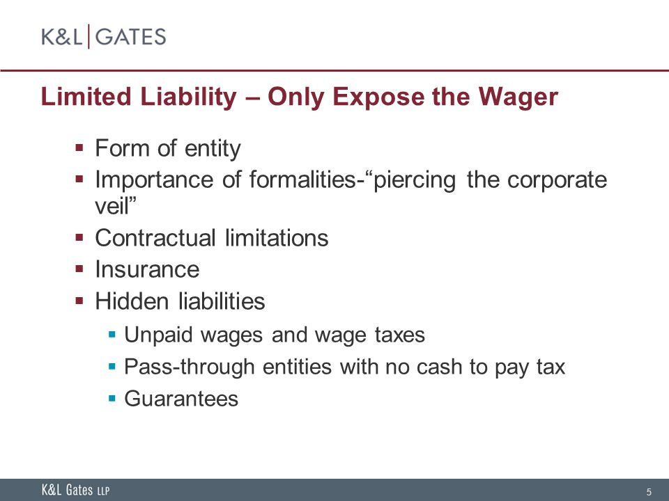 5 Limited Liability – Only Expose the Wager  Form of entity  Importance of formalities- piercing the corporate veil  Contractual limitations  Insurance  Hidden liabilities  Unpaid wages and wage taxes  Pass-through entities with no cash to pay tax  Guarantees