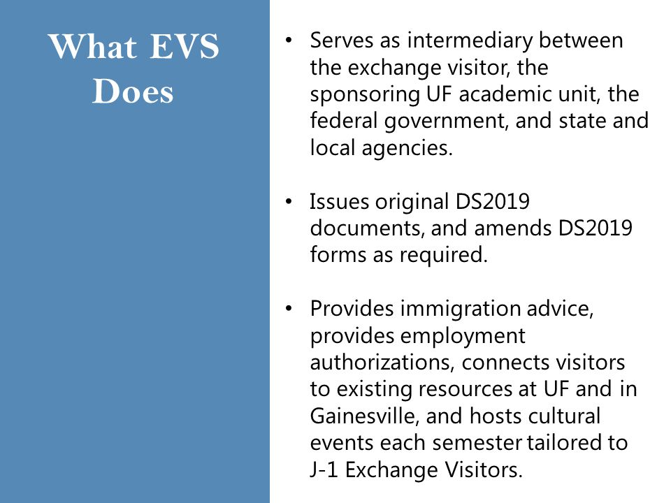 What EVS Does Serves as intermediary between the exchange visitor, the sponsoring UF academic unit, the federal government, and state and local agencies.