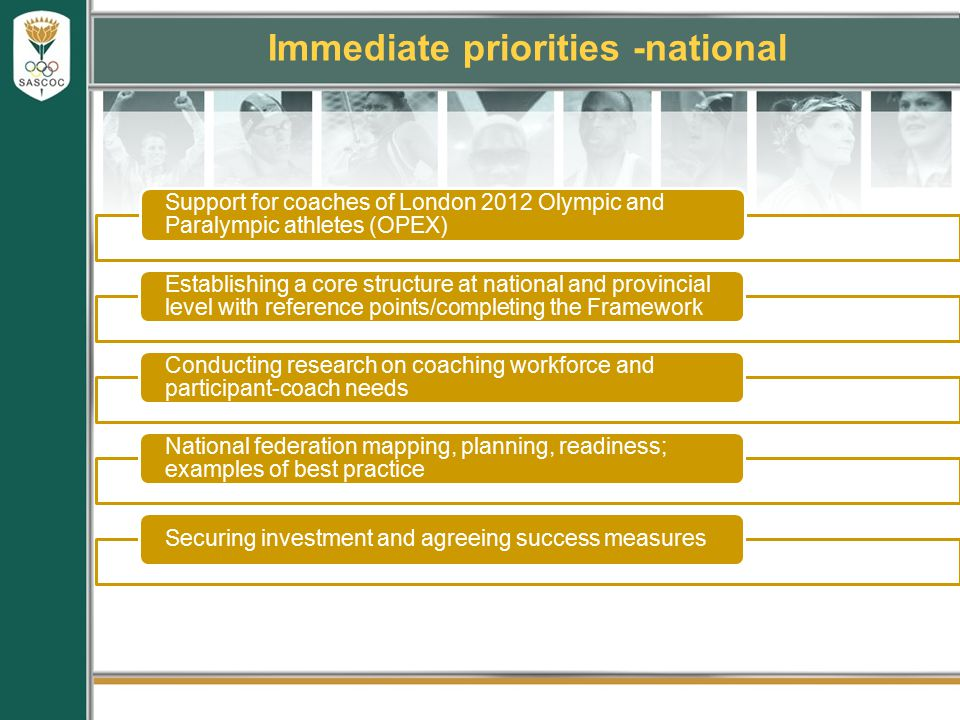 Immediate priorities -national Support for coaches of London 2012 Olympic and Paralympic athletes (OPEX) Establishing a core structure at national and provincial level with reference points/completing the Framework Conducting research on coaching workforce and participant-coach needs National federation mapping, planning, readiness; examples of best practice Securing investment and agreeing success measures