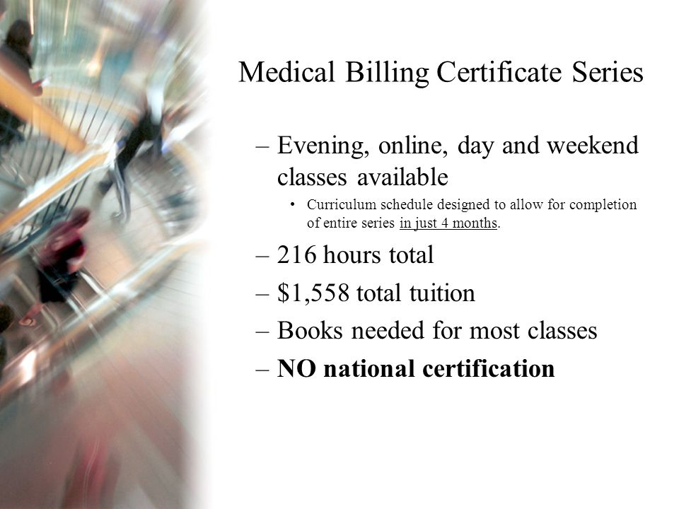 Medical Billing Certificate Series –Evening, online, day and weekend classes available Curriculum schedule designed to allow for completion of entire series in just 4 months.