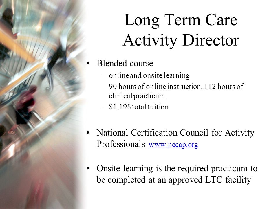 Long Term Care Activity Director Blended course –online and onsite learning –90 hours of online instruction, 112 hours of clinical practicum –$1,198 total tuition National Certification Council for Activity Professionals www.nccap.org www.nccap.org Onsite learning is the required practicum to be completed at an approved LTC facility