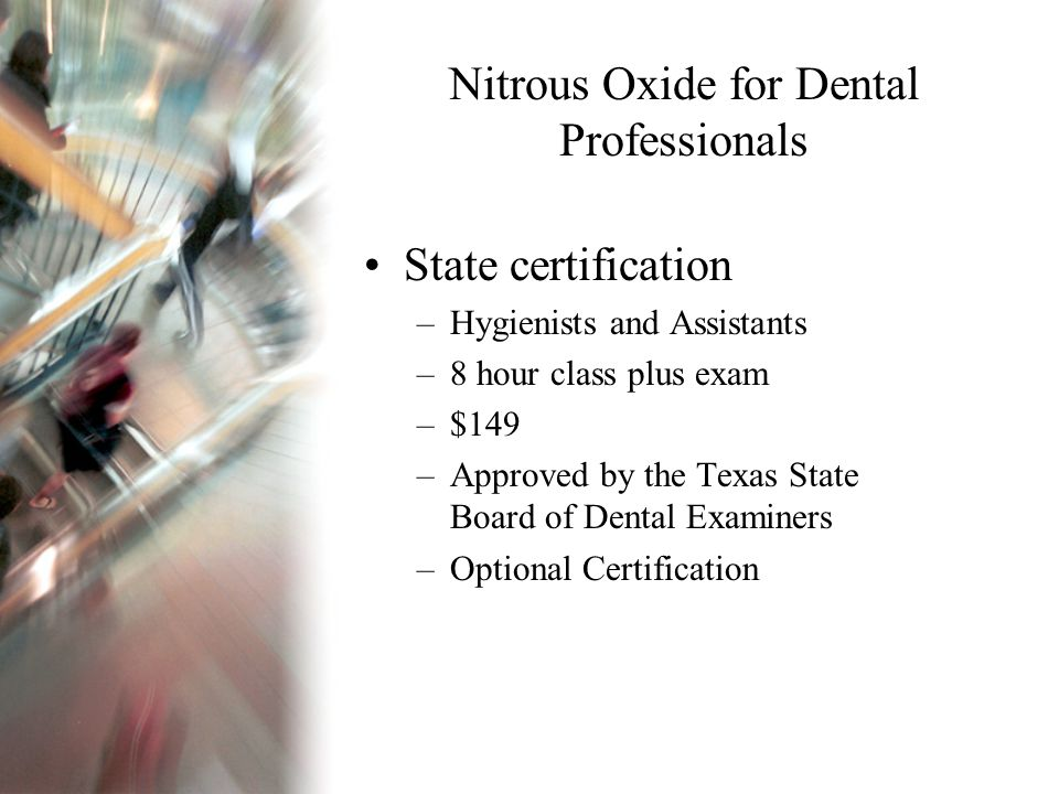 Nitrous Oxide for Dental Professionals State certification –Hygienists and Assistants –8 hour class plus exam –$149 –Approved by the Texas State Board of Dental Examiners –Optional Certification