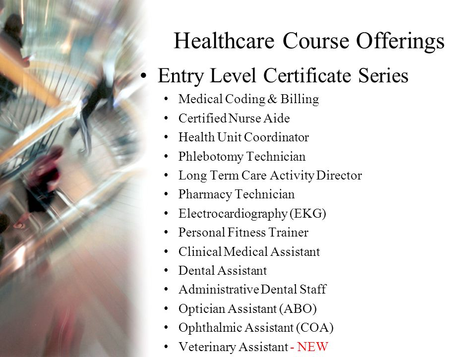 Healthcare Course Offerings Entry Level Certificate Series Medical Coding & Billing Certified Nurse Aide Health Unit Coordinator Phlebotomy Technician Long Term Care Activity Director Pharmacy Technician Electrocardiography (EKG) Personal Fitness Trainer Clinical Medical Assistant Dental Assistant Administrative Dental Staff Optician Assistant (ABO) Ophthalmic Assistant (COA) Veterinary Assistant - NEW
