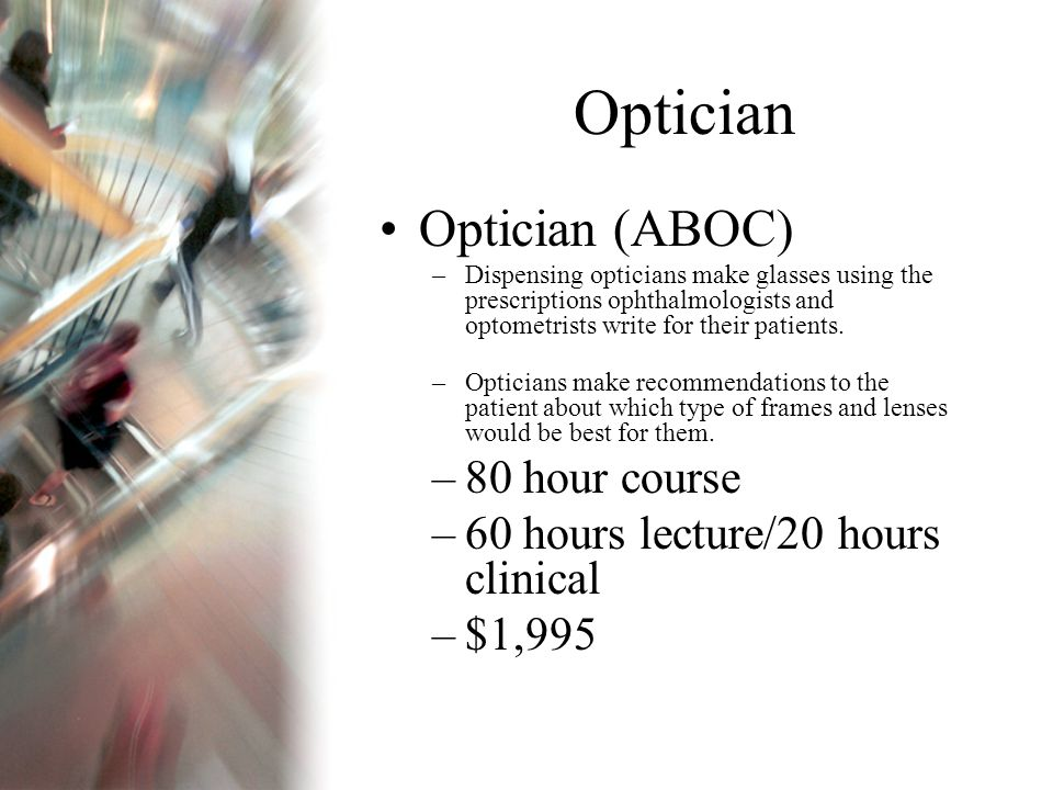 Optician Optician (ABOC) –Dispensing opticians make glasses using the prescriptions ophthalmologists and optometrists write for their patients.