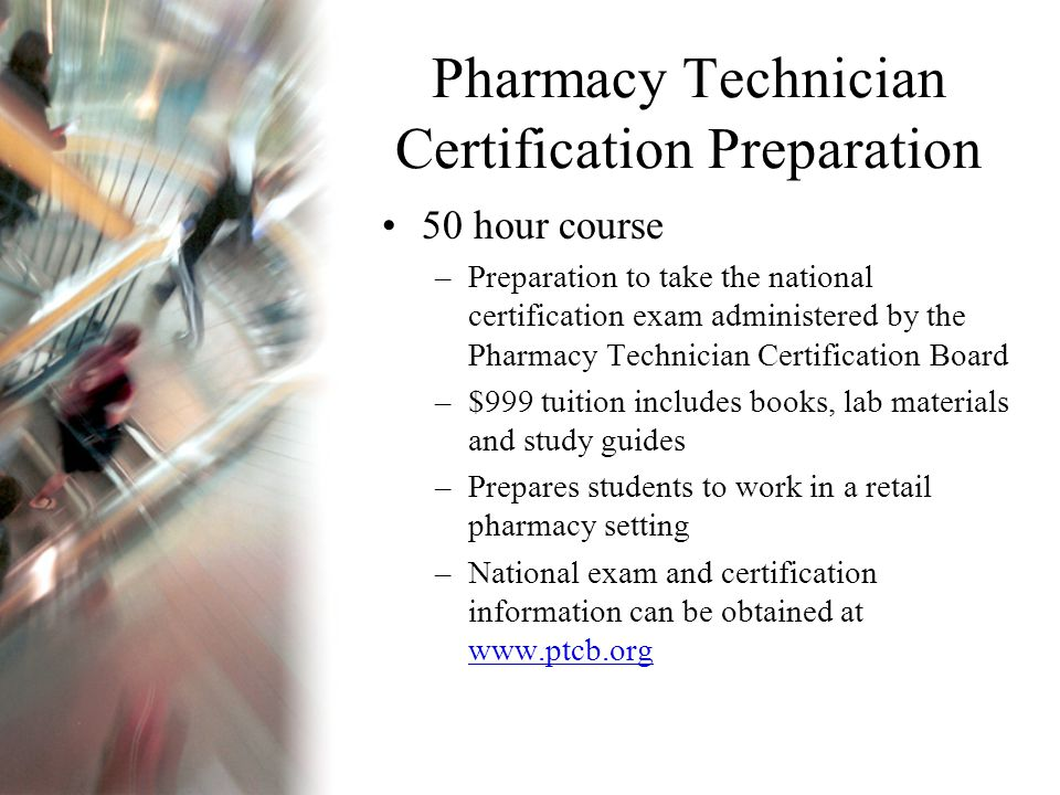 Pharmacy Technician Certification Preparation 50 hour course –Preparation to take the national certification exam administered by the Pharmacy Technician Certification Board –$999 tuition includes books, lab materials and study guides –Prepares students to work in a retail pharmacy setting –National exam and certification information can be obtained at www.ptcb.org www.ptcb.org